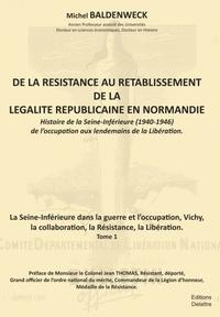 Michel Baldenweck - De la résistance au rétablissement de légalité républicaine en Normandie Tome 1 : La Seine-inférieures dans la guerre et l'occupation, Vichy, la collaboration, la Résistance, la Libération.