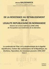 Michel Baldenweck - De la résistance au rétablissement de légalité républicaine en Normandie Tome 2 : La continuité de l'Etat et le rétablissement de la légalité républicaine.