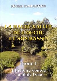 Michel Barastier - La haute vallée de l'Ouche et son bassin - Tome 1, L'histoire contée au fil de l'eau.