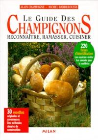 Michel Barberousse et Alain Champagne - Le guide des champignons - Reconnaître, ramasser, cuisiner.