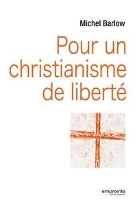 Michel Barlow - Pour un christianisme de liberté.