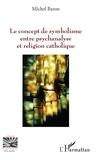 Michel Baron - Le concept de symbolisme entre psychanalyse et religion.
