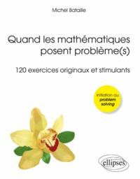 Michel Bataille - Quand les mathématiques posent problème(s) - 120 exercices originaux et stimulants.