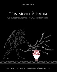 Michel Bats - D'un monde à l'autre - Contacts et acculturation en Gaule méditerranéenne.