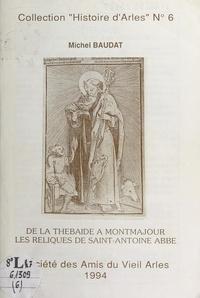 Michel Baudat et H. Ceresola - De la Thébaïde à Montmajour, les reliques de Saint-Antoine abbé.