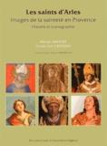 Michel Baudat et Claire-Lise Creissen - Les saints d'Arles - Images de la sainteté en Provence.
