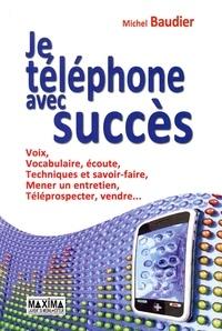 Michel Baudier - Je téléphone avec succès - Voix, vocabulaire, écoute, Techniques et savoir-faire, Mener un entretien, Téléprospection, Vente.
