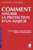 Michel Bauer et Pierre Verdier - Comment assurer la protection d'un majeur - Guide pratique à l'usage des tuteurs familiaux et professionnels.