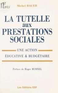 Michel Bauer et Roger Burnel - La tutelle aux prestations sociales : une action éducative et budgétaire.