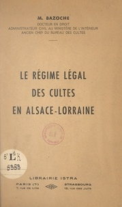 Michel Bazoche et Charles Altorffer - Le régime légal des cultes en Alsace-Lorraine.