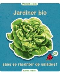 Michel Beauvais - Jardiner bio sans se raconter de salades !.