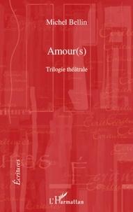 Michel Bellin - Amour(s) - Trilogie théâtrale : Le duo des ténèbres, Raphaël ou le dernier été, Don Quichotte de Montclairgeau.