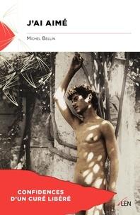 Michel Bellin - J'ai aimé - Confidences d'un curé libéré.