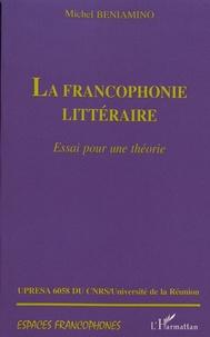 Michel Beniamino - La francophonie littéraire - Essai pour une théorie.