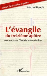 Michel Benoît - L'évangile du treizième apôtre - Aux sources de l'évangile selon saint Jean.