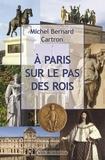 Michel-Bernard Cartron - A Paris sur le pas des rois.