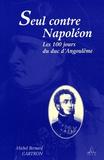 Michel-Bernard Cartron - Seul contre Napoléon - Les Cent Jours du duc d'Angoulême.