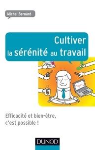Michel Bernard - Cultiver la sérénité au travail - Efficacité et bien-être, c'est possible.