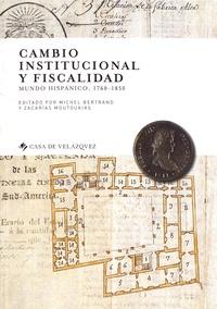 Michel Bertrand et Zacarias Moutoukias - Cambio institucional y fiscalidad - Mundo hispanico, 1760-1850.