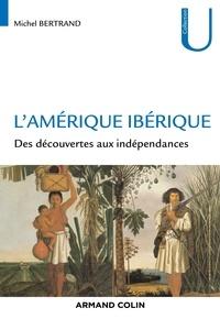 Michel Bertrand - L'Amérique ibérique - Des découvertes aux indépendances.