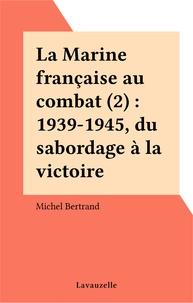 Michel Bertrand - La Marine française au combat 2 : La Marine française au combat - 2 Du sabordage à la victoire.