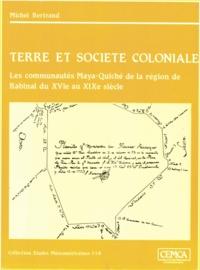 Michel Bertrand - Terre et société coloniale - Les communautés Maya-Quiché de la région de Rabinal du XVIe au XIXe siècle.
