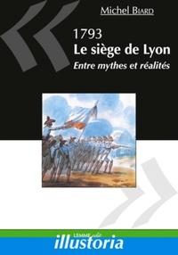 Michel Biard - 1793, Le siège de Lyon - Entre mythes et réalités.