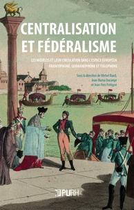 Michel Biard et Jean-Numa Ducange - Centralisation et fédéralisme - Les modèles et leur circulation dans l'espace européen francophone, germanophone et italophone.