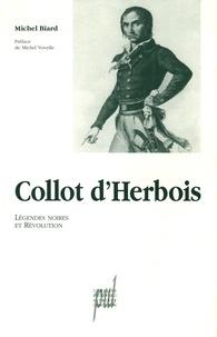 Michel Biard - Collot d'Herbois - Légendes noires et Révolution.