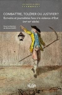 Michel Biard - Combattre, tolérer ou justifier ? - Ecrivains et journalistes face à la violence d'Etat (XVIe-XXe siècle).