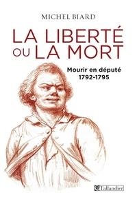 Michel Biard - La liberté ou la mort - Mourir en député 1792-1795.