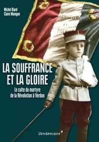 Michel Biard et Claire Maingon - La souffrance et la gloire - Le culte du martyre, de la Révolution à Verdun.