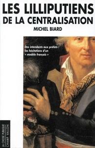 """Michel Biard - Les lilliputiens de la centralisation - Des intendants aux préfets les hésitation d'un """"modèle français""""."""