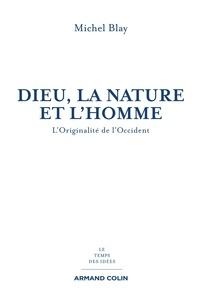 Michel Blay - Dieu, la Nature et l'Homme - L'originalité de l'Occident.