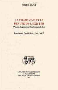 Michel Blay - La chair vive et la beauté de l'exister - Quatre chapitres sur l'infini dans le fini.