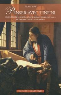 Michel Blay - Penser avec l'infini - La fécondité d'une notion mathématique et philosophique, de Giordano Bruno aux Lumières.