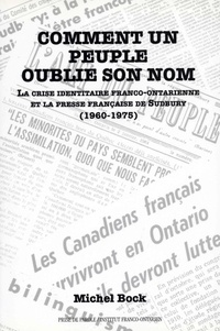 Michel Bock - Comment un peuple oublie son nom - La crise identitaire franco-ontarienne et la presse française de Sudbury (1960-1975).