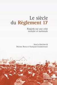 Michel Bock et François Charbonneau - Le siècle du Règlement 17 - Regards sur une crise scolaire et nationale.