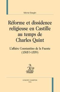 Michel Boeglin - Réforme et dissidence religieuse en Castille au temps de Charles Quint - L'affaire Constantino de la Fuente (1505?-1559).