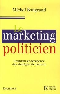 Michel Bongrand - Le marketing politicien - Grandeur et décadence des stratégies de pouvoir.