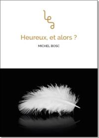Michel Bosc - Heureux, et alors ?.