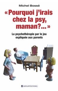 """Michel Bossé - """"Pourquoi j'irais chez la psy, maman ?..."""" - La psychothérapie par le jeu expliquée aux parents."""