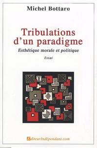 Michel Bottaro - Tribulations d'un paradigme - Esthétique morale et politique.