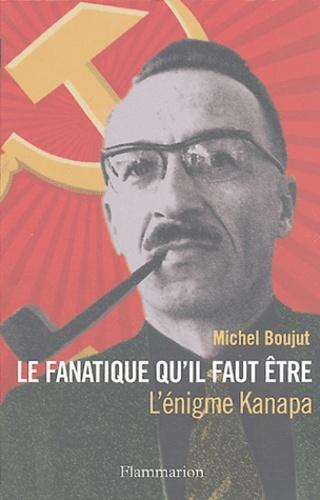 Michel Boujut - Le fanatique qu'il faut être - L'énigme Kanapa.