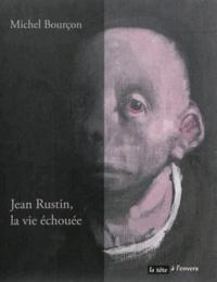 Michel Bourçon - Jean Rustin, la vie échouée.