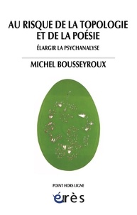 Michel Bousseyroux - Au risque de la topologie et de la poésie - Elargir la psychanalyse.