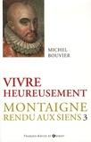 Michel Bouvier - Montaigne rendu aux siens - Tome 3, Vivre heureusement.