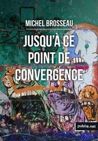 Michel Brosseau - Jusqu'à ce point de convergence - Un fait divers dans une ville de province ordinaire..