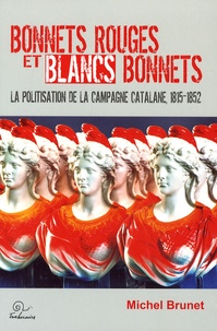 Michel Brunet - Bonnets rouges et blancs bonnets - La politisation de la campagne catalane 1815-1852.
