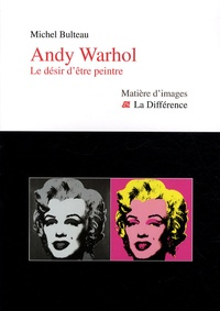 Michel Bulteau - Andy Wahrol - Le désir d'être peintre.